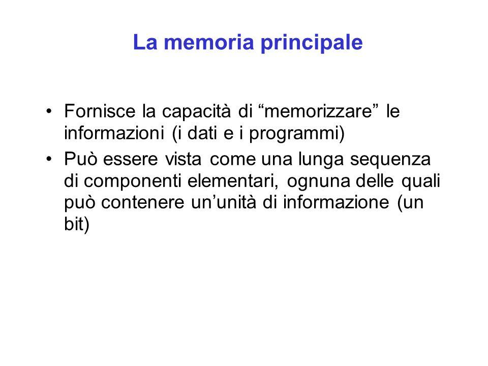La memoria principale Fornisce la capacità di memorizzare le informazioni (i dati e i programmi) Può essere vista come una lunga sequenza di componenti elementari, ognuna delle quali può contenere ununità di informazione (un bit)