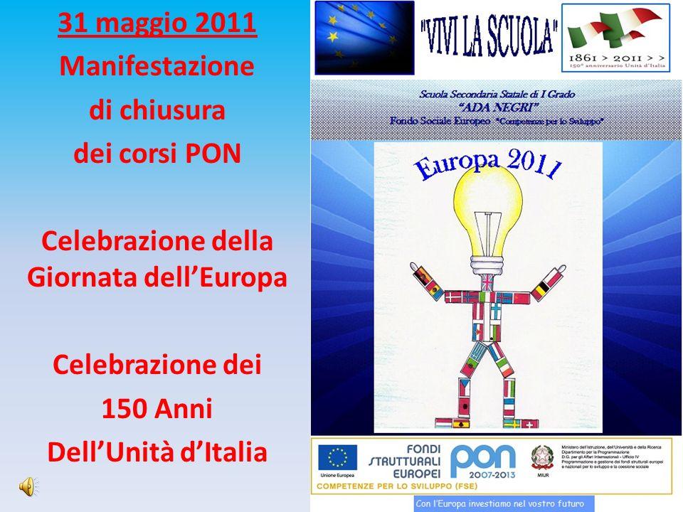 31 maggio 2011 Manifestazione di chiusura dei corsi PON Celebrazione della Giornata dellEuropa Celebrazione dei 150 Anni DellUnità dItalia