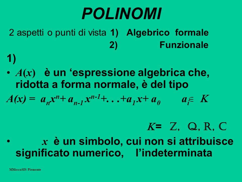 POLINOMI 2 aspetti o punti di vista 1) Algebrico formale 2) Funzionale 1) A(x) è un espressione algebrica che, ridotta a forma normale, è del tipo A(x) = a n x n + a n-1 x n-1 +...+a 1 x+ a 0 a i = Z, Q, R, C x è un simbolo, cui non si attribuisce significato numerico, lindeterminata MMoscaSIS Piemonte