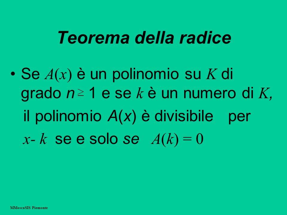 Teorema della radice Se A(x) è un polinomio su K di grado n 1 e se k è un numero di K, il polinomio A(x) è divisibile per x- k se e solo se A(k) = 0 M