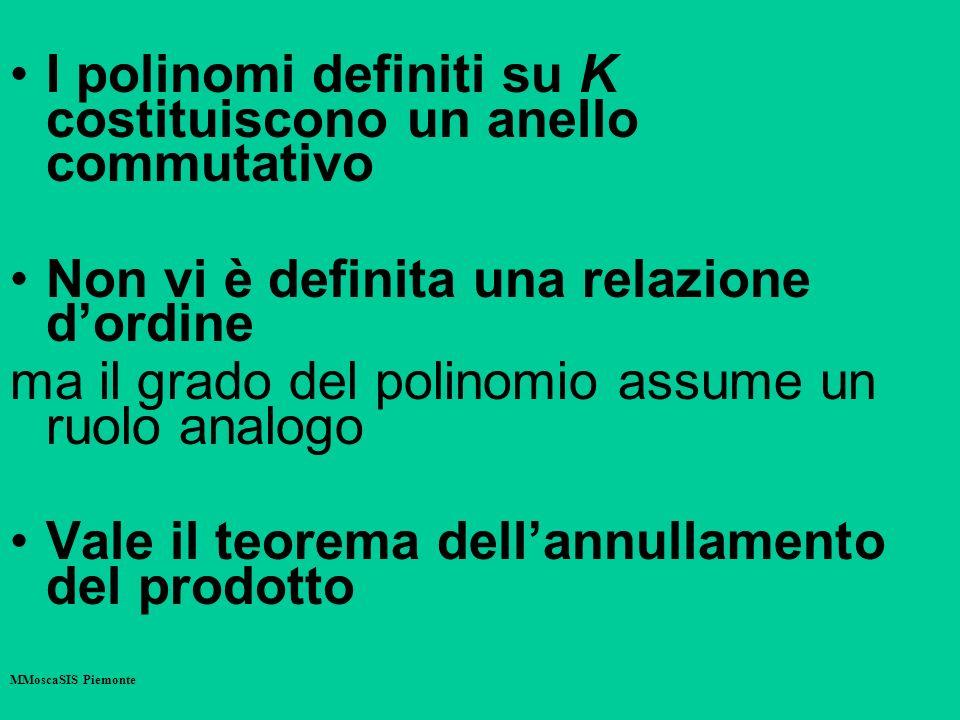 I polinomi definiti su K costituiscono un anello commutativo Non vi è definita una relazione dordine ma il grado del polinomio assume un ruolo analogo Vale il teorema dellannullamento del prodotto MMoscaSIS Piemonte