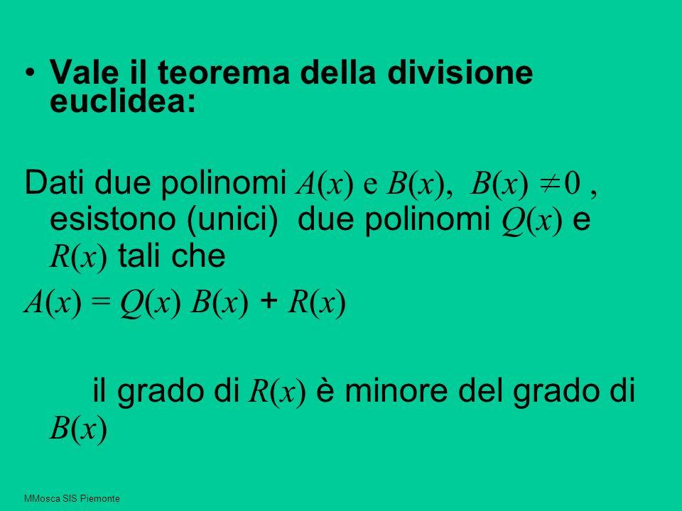 Vale il teorema della divisione euclidea: Dati due polinomi A(x) e B(x), B(x) 0, esistono (unici) due polinomi Q(x) e R(x) tali che A(x) = Q(x) B(x) + R(x) il grado di R(x) è minore del grado di B(x) MMosca SIS Piemonte