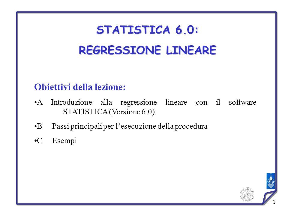 1 STATISTICA 6.0: REGRESSIONE LINEARE Obiettivi della lezione: A Introduzione alla regressione lineare con il software STATISTICA (Versione 6.0) B Pas
