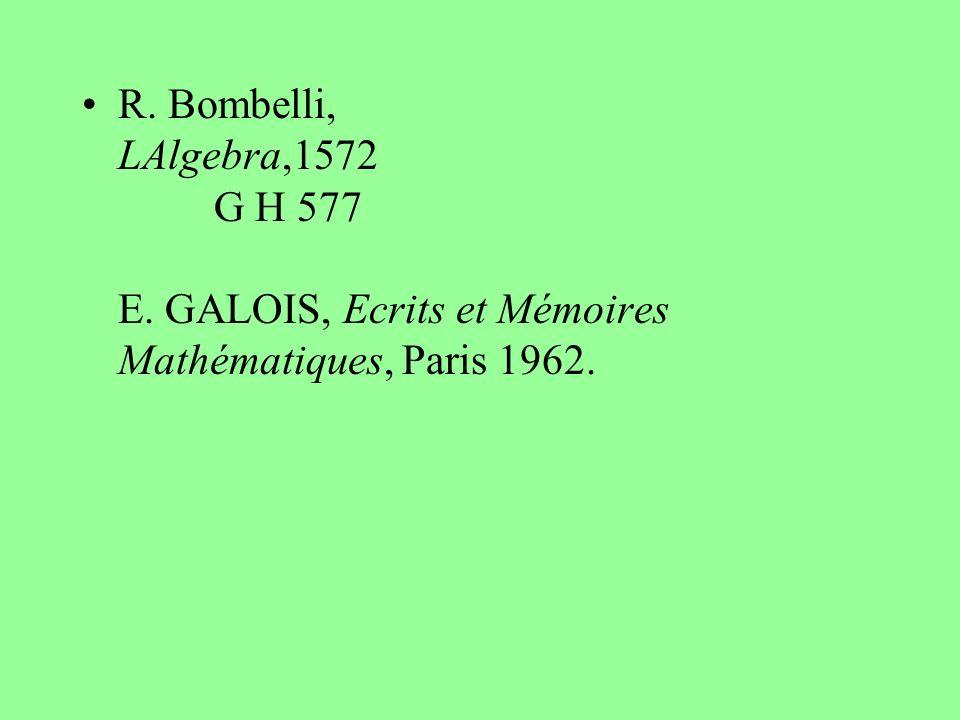 R. Bombelli, LAlgebra,1572 G H 577 E. GALOIS, Ecrits et Mémoires Mathématiques, Paris 1962.