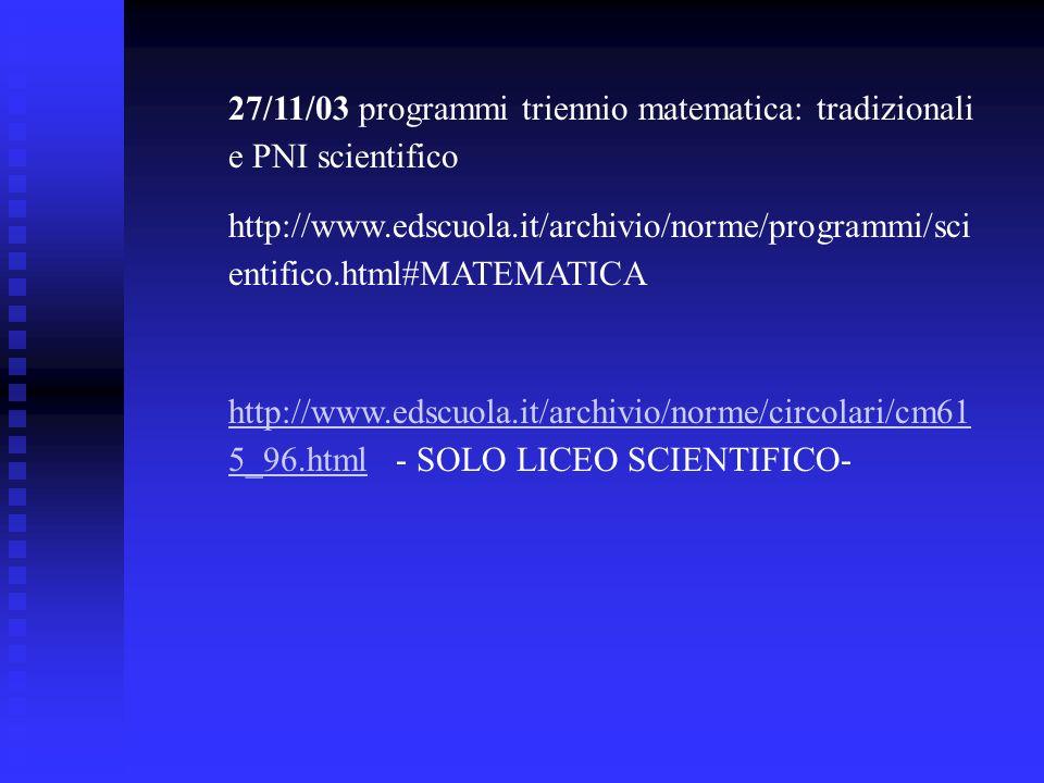 27/11/03 programmi triennio matematica: tradizionali e PNI scientifico http://www.edscuola.it/archivio/norme/programmi/sci entifico.html#MATEMATICA ht
