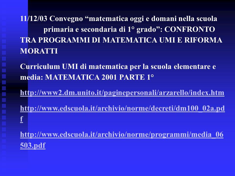 11/12/03 Convegno matematica oggi e domani nella scuola primaria e secondaria di 1° grado: CONFRONTO TRA PROGRAMMI DI MATEMATICA UMI E RIFORMA MORATTI