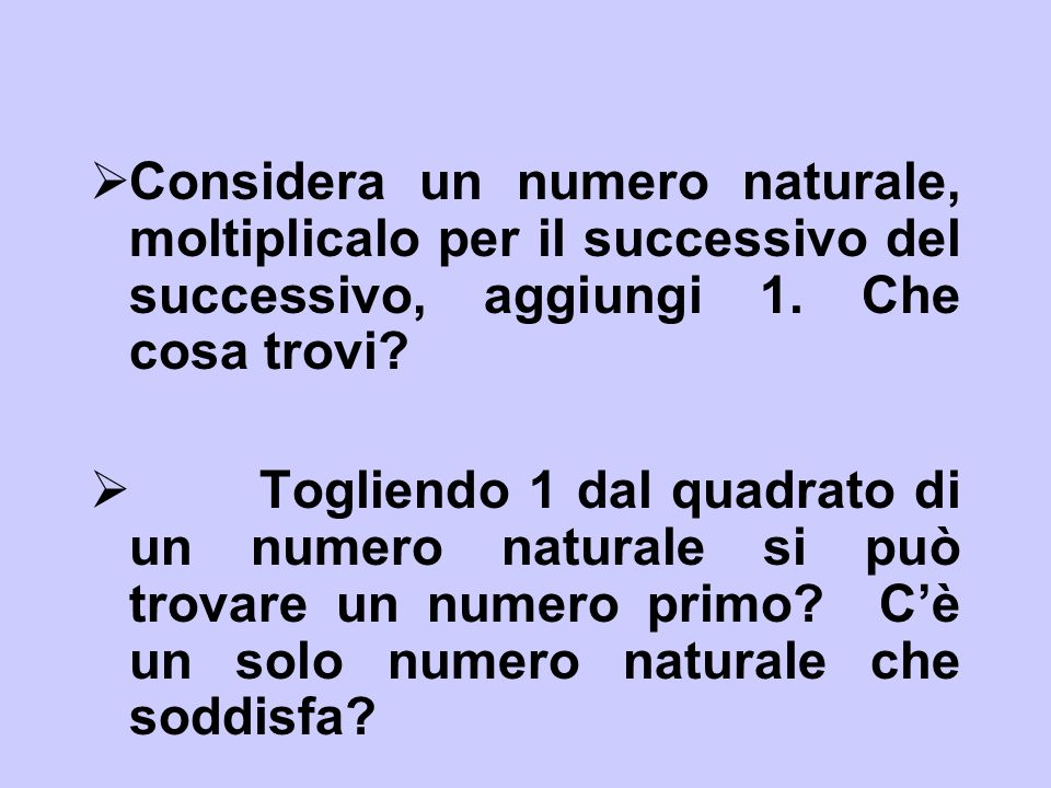 Considera un numero naturale, moltiplicalo per il successivo del successivo, aggiungi 1. Che cosa trovi? Togliendo 1 dal quadrato di un numero natural