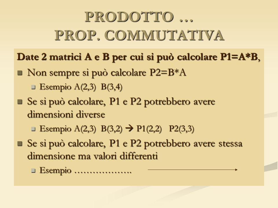 PRODOTTO … PROP. COMMUTATIVA Date 2 matrici A e B per cui si può calcolare P1=A*B, Non sempre si può calcolare P2=B*A Non sempre si può calcolare P2=B