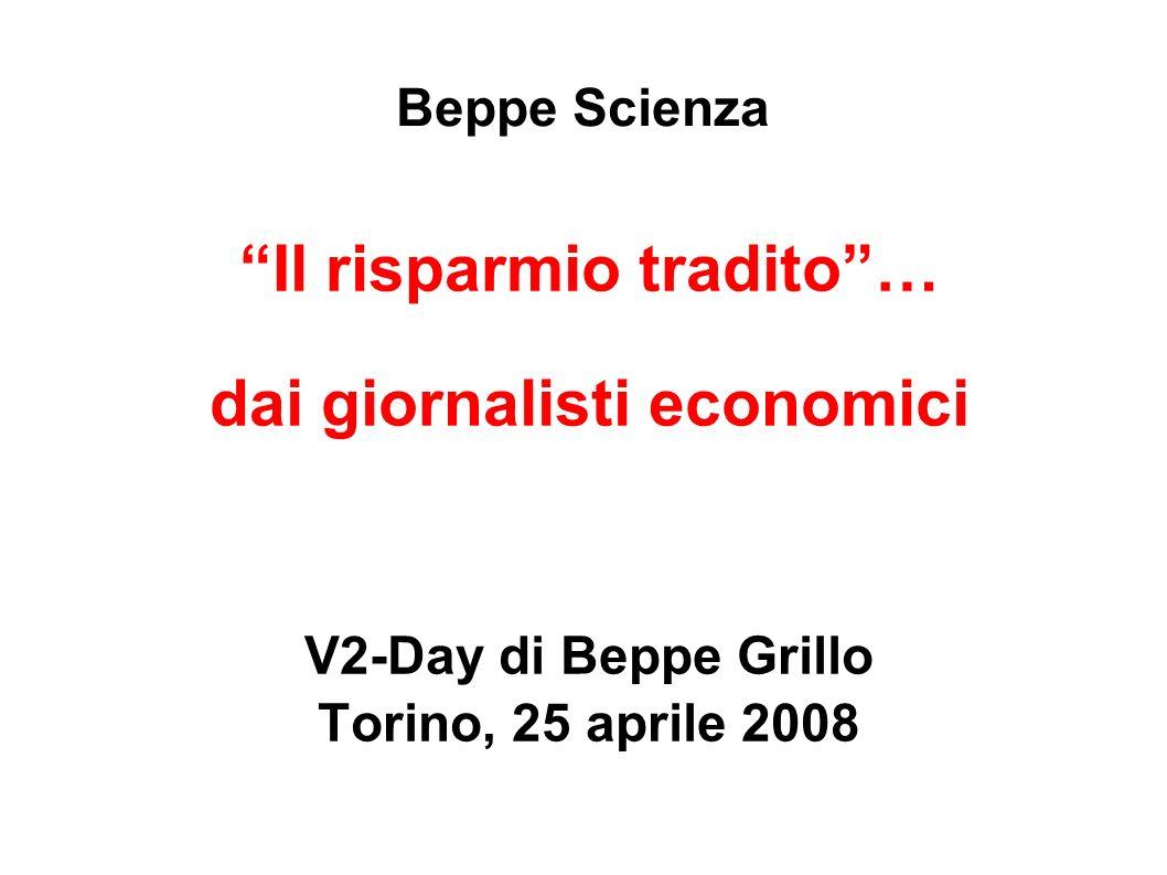 Beppe Scienza Il risparmio tradito… dai giornalisti economici V2-Day di Beppe Grillo Torino, 25 aprile 2008