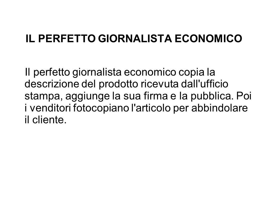 IL PERFETTO GIORNALISTA ECONOMICO Il perfetto giornalista economico copia la descrizione del prodotto ricevuta dall ufficio stampa, aggiunge la sua firma e la pubblica.