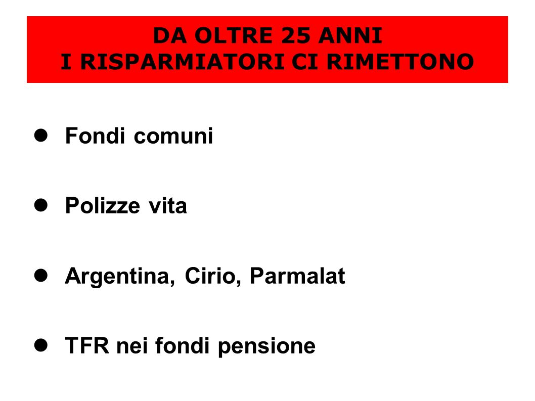 DA OLTRE 25 ANNI I RISPARMIATORI CI RIMETTONO Fondi comuni Polizze vita Argentina, Cirio, Parmalat TFR nei fondi pensione