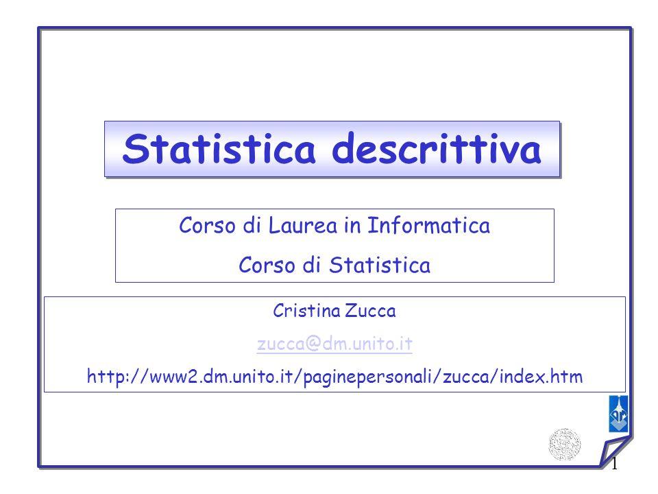1 Statistica descrittiva Corso di Laurea in Informatica Corso di Statistica Cristina Zucca zucca@dm.unito.it http://www2.dm.unito.it/paginepersonali/z