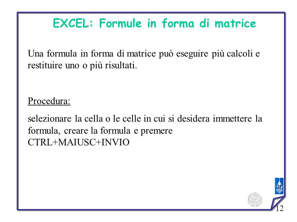 12 EXCEL: Formule in forma di matrice Una formula in forma di matrice può eseguire più calcoli e restituire uno o più risultati. Procedura: selezionar