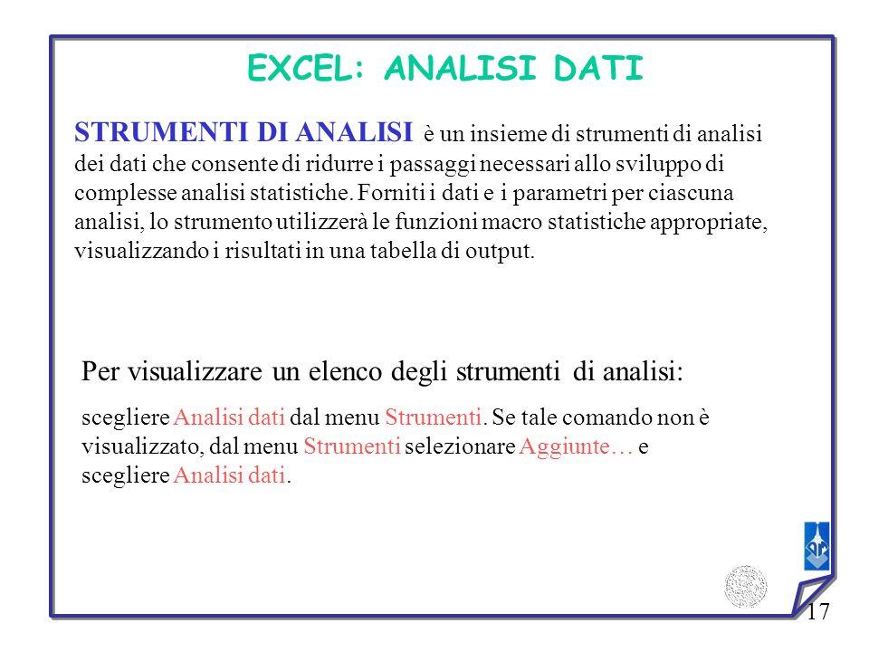 17 EXCEL: ANALISI DATI STRUMENTI DI ANALISI è un insieme di strumenti di analisi dei dati che consente di ridurre i passaggi necessari allo sviluppo d