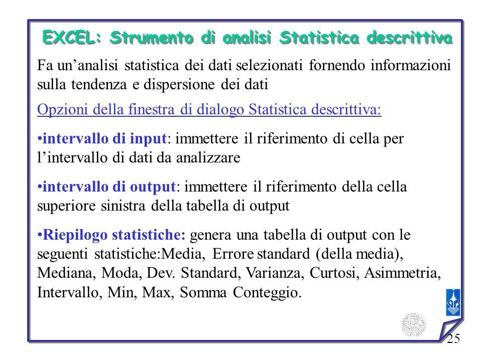 25 EXCEL: Strumento di analisi Statistica descrittiva Fa unanalisi statistica dei dati selezionati fornendo informazioni sulla tendenza e dispersione