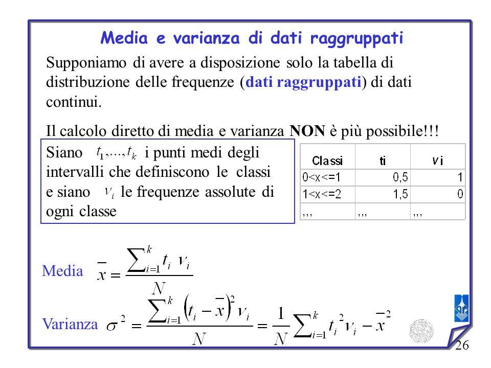 26 Media e varianza di dati raggruppati Supponiamo di avere a disposizione solo la tabella di distribuzione delle frequenze (dati raggruppati) di dati
