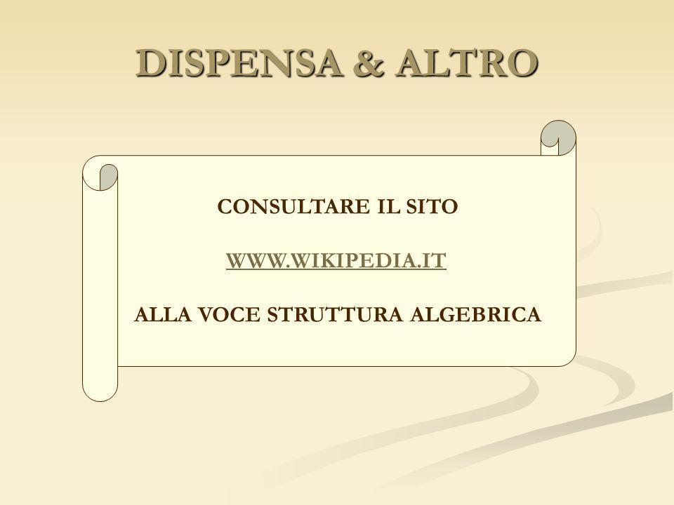 DISPENSA & ALTRO CONSULTARE IL SITO WWW.WIKIPEDIA.IT ALLA VOCE STRUTTURA ALGEBRICA