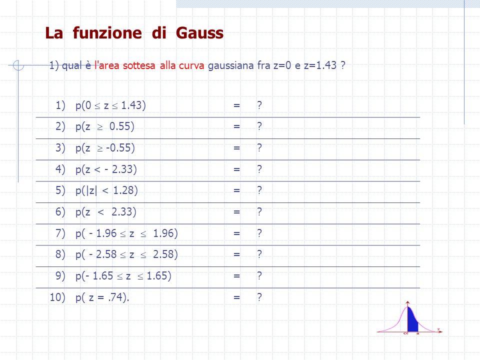 La funzione di Gauss 1) p(0 z 1.43) =? 2) p(z 0.55) =? 3) p(z 0.55) =? 4) p(z < 2.33) =? 5)p(|z| < 1.28)=? 6)p(z < 2.33)=? 7) p( 1.96 z 1.96) =? 8) p(
