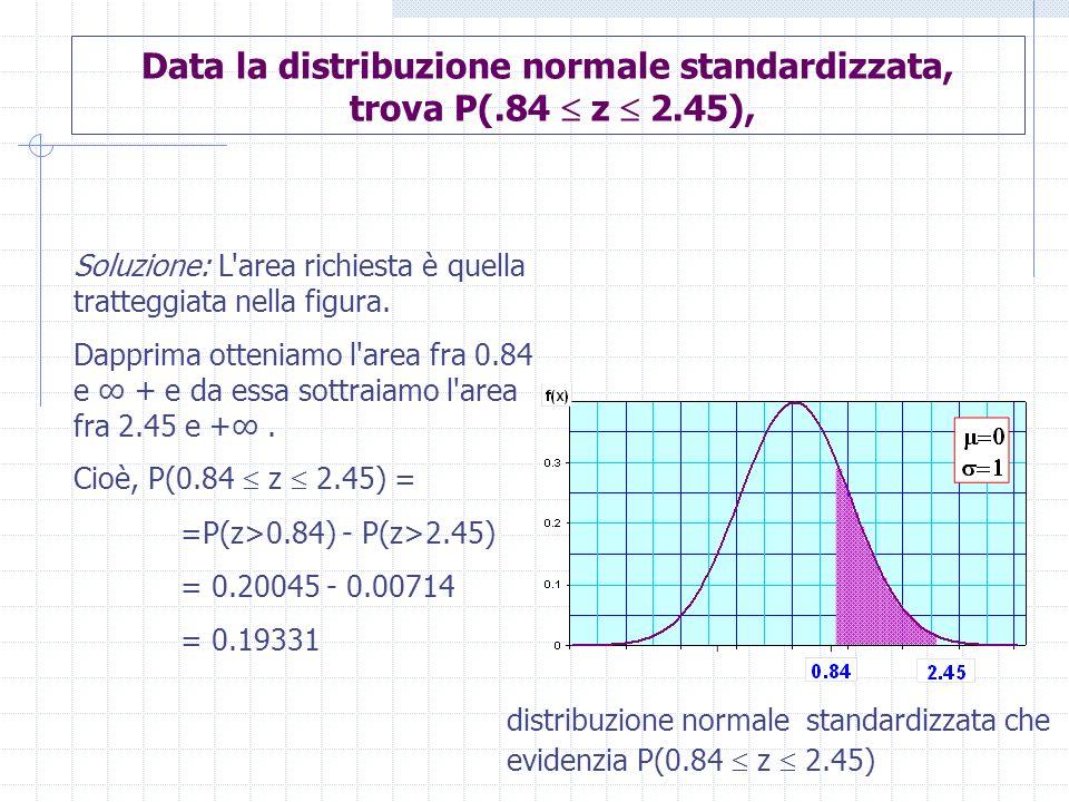 Data la distribuzione normale standardizzata, trova P(.84 z 2.45), Soluzione: L'area richiesta è quella tratteggiata nella figura. Dapprima otteniamo