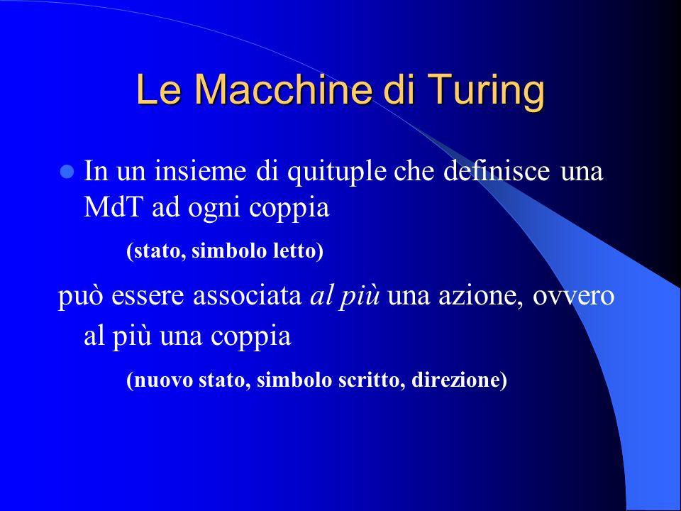 Le Macchine di Turing In un insieme di quituple che definisce una MdT ad ogni coppia (stato, simbolo letto) può essere associata al più una azione, ov