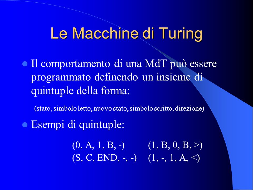 Le Macchine di Turing Il comportamento di una MdT può essere programmato definendo un insieme di quintuple della forma: (stato, simbolo letto, nuovo s