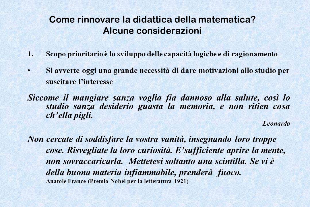 Come rinnovare la didattica della matematica? Alcune considerazioni 1.Scopo prioritario è lo sviluppo delle capacità logiche e di ragionamento Si avve