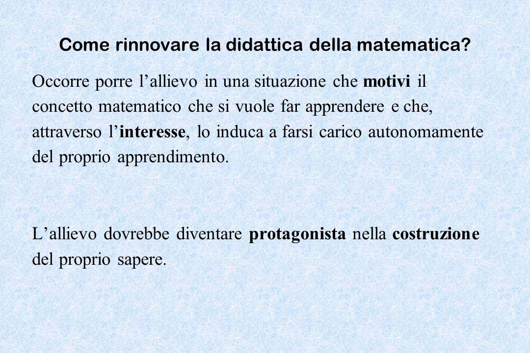 Come rinnovare la didattica della matematica? Occorre porre lallievo in una situazione che motivi il concetto matematico che si vuole far apprendere e