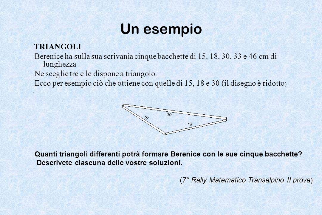 Un esempio TRIANGOLI Berenice ha sulla sua scrivania cinque bacchette di 15, 18, 30, 33 e 46 cm di lunghezza Ne sceglie tre e le dispone a triangolo.