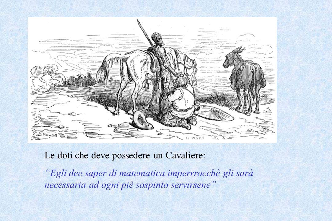 Le doti che deve possedere un Cavaliere: Egli dee saper di matematica imperrrocchè gli sarà necessaria ad ogni piè sospinto servirsene