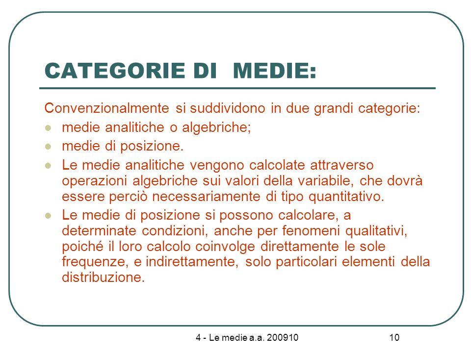 4 - Le medie a.a. 200910 10 CATEGORIE DI MEDIE: Convenzionalmente si suddividono in due grandi categorie: medie analitiche o algebriche; medie di posi