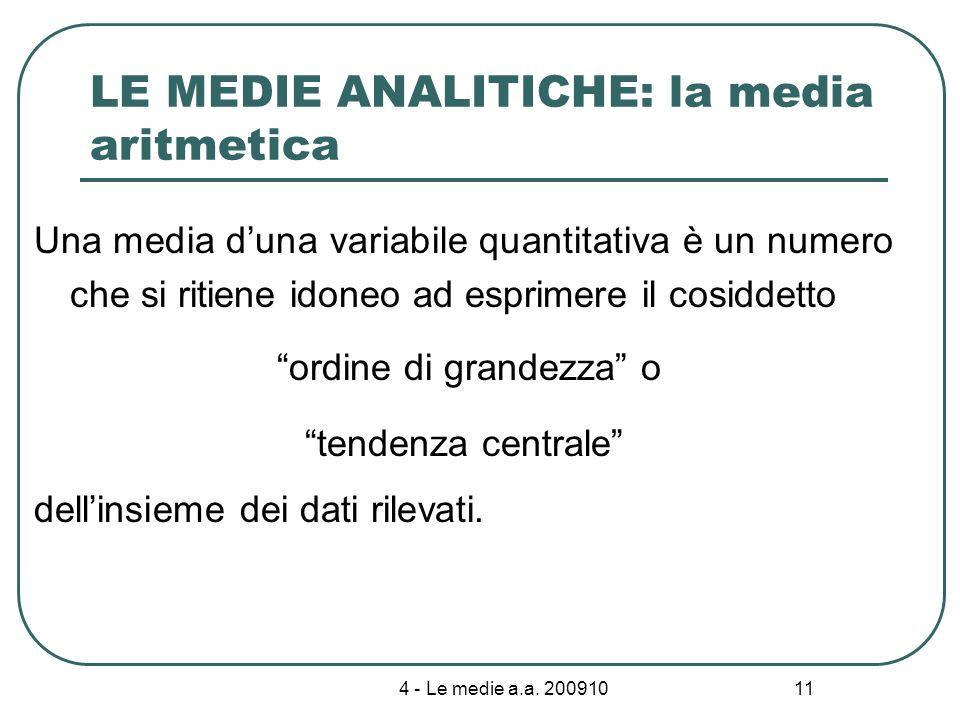 4 - Le medie a.a. 200910 11 LE MEDIE ANALITICHE: la media aritmetica Una media duna variabile quantitativa è un numero che si ritiene idoneo ad esprim