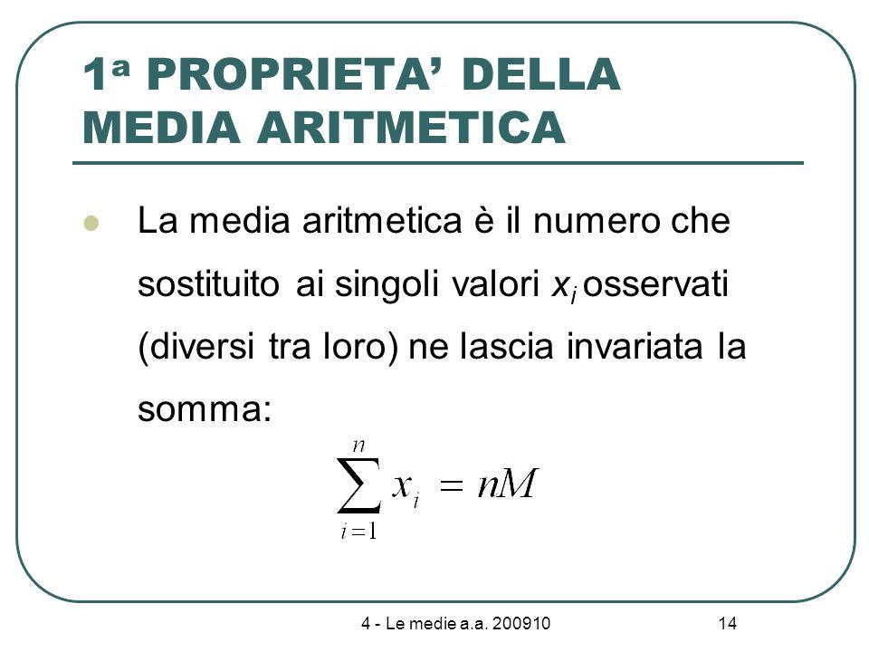 4 - Le medie a.a. 200910 14 1 a PROPRIETA DELLA MEDIA ARITMETICA La media aritmetica è il numero che sostituito ai singoli valori x i osservati (diver