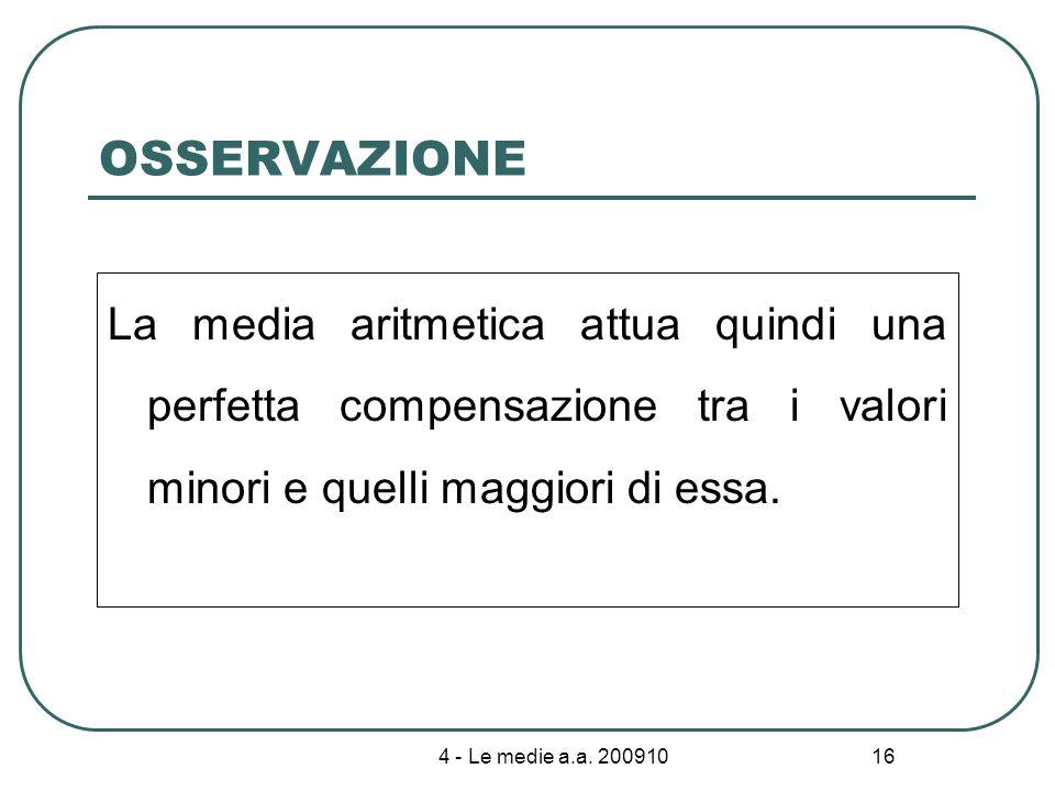 4 - Le medie a.a. 200910 16 OSSERVAZIONE La media aritmetica attua quindi una perfetta compensazione tra i valori minori e quelli maggiori di essa.