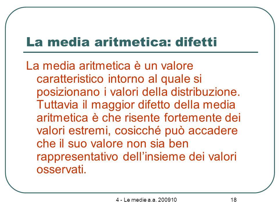 4 - Le medie a.a. 200910 18 La media aritmetica: difetti La media aritmetica è un valore caratteristico intorno al quale si posizionano i valori della