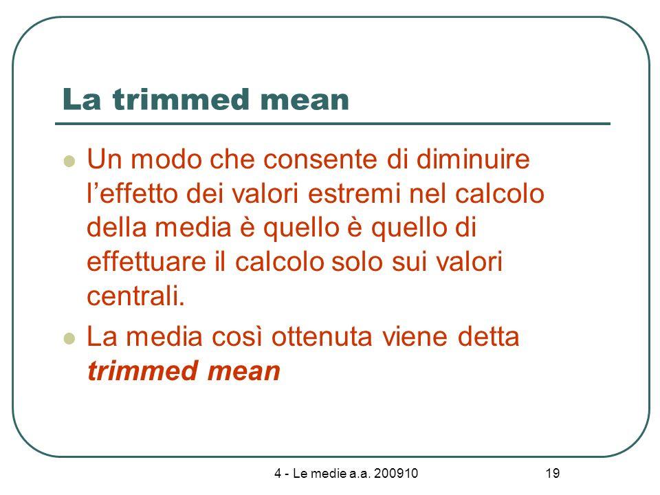 4 - Le medie a.a. 200910 19 La trimmed mean Un modo che consente di diminuire leffetto dei valori estremi nel calcolo della media è quello è quello di