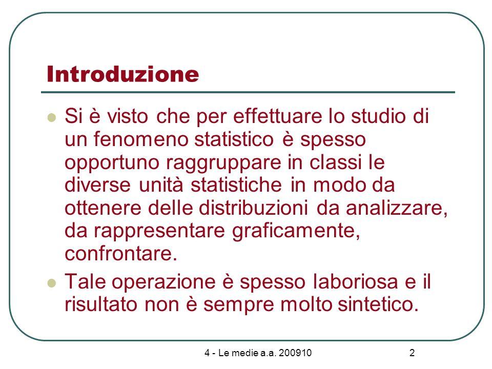 4 - Le medie a.a. 200910 2 Introduzione Si è visto che per effettuare lo studio di un fenomeno statistico è spesso opportuno raggruppare in classi le