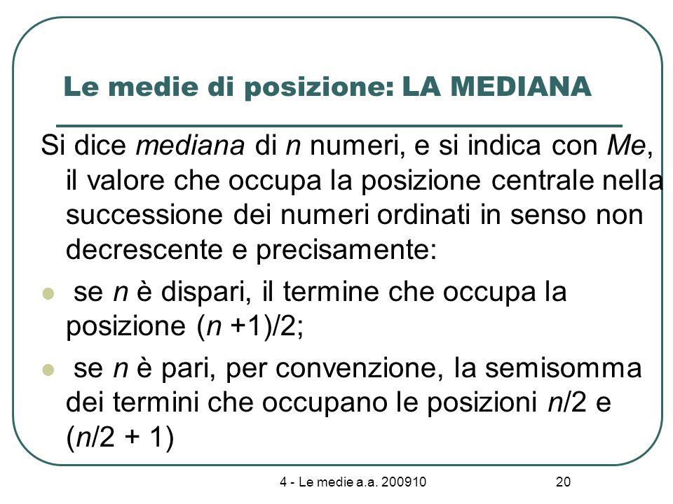 4 - Le medie a.a. 200910 20 Le medie di posizione: LA MEDIANA Si dice mediana di n numeri, e si indica con Me, il valore che occupa la posizione centr