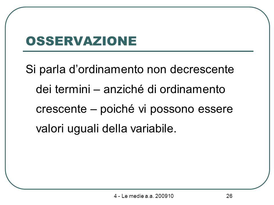 4 - Le medie a.a. 200910 26 OSSERVAZIONE Si parla dordinamento non decrescente dei termini – anziché di ordinamento crescente – poiché vi possono esse