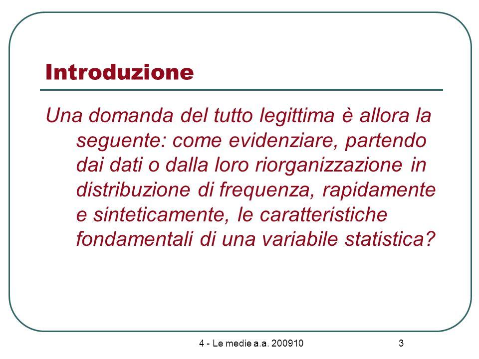 4 - Le medie a.a. 200910 3 Introduzione Una domanda del tutto legittima è allora la seguente: come evidenziare, partendo dai dati o dalla loro riorgan