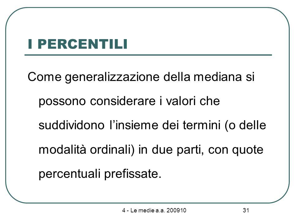 4 - Le medie a.a. 200910 31 I PERCENTILI Come generalizzazione della mediana si possono considerare i valori che suddividono linsieme dei termini (o d