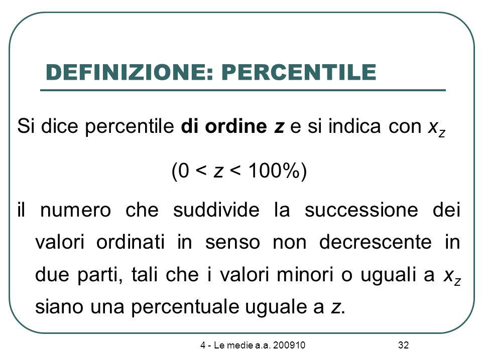 4 - Le medie a.a. 200910 32 DEFINIZIONE: PERCENTILE Si dice percentile di ordine z e si indica con x z (0 < z < 100%) il numero che suddivide la succe