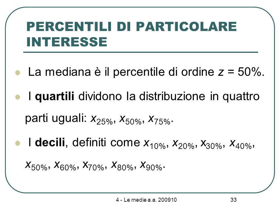 4 - Le medie a.a. 200910 33 PERCENTILI DI PARTICOLARE INTERESSE La mediana è il percentile di ordine z = 50%. I quartili dividono la distribuzione in