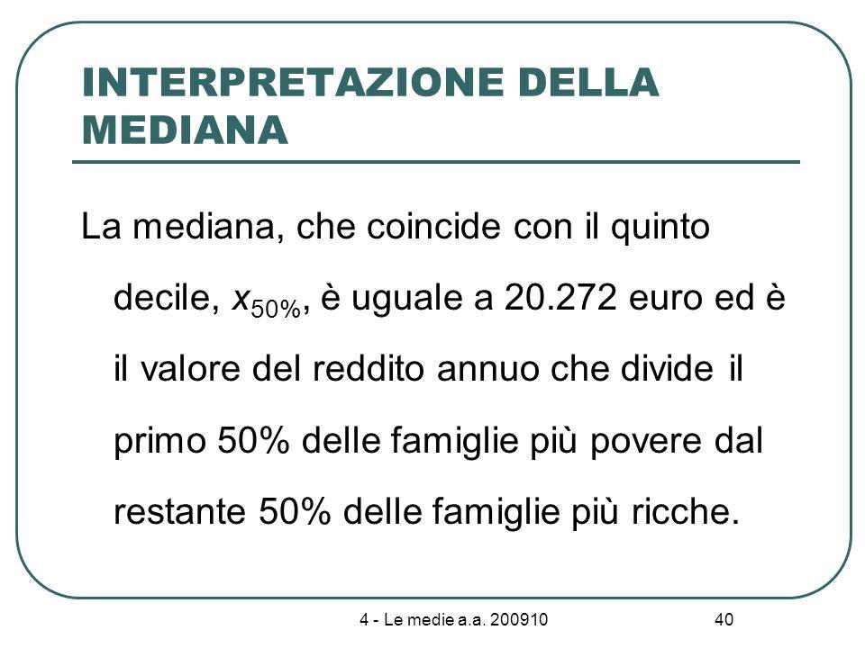4 - Le medie a.a. 200910 40 INTERPRETAZIONE DELLA MEDIANA La mediana, che coincide con il quinto decile, x 50%, è uguale a 20.272 euro ed è il valore