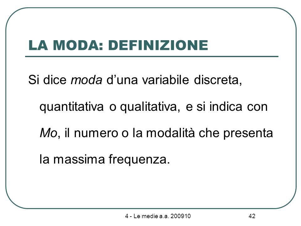 4 - Le medie a.a. 200910 42 LA MODA: DEFINIZIONE Si dice moda duna variabile discreta, quantitativa o qualitativa, e si indica con Mo, il numero o la