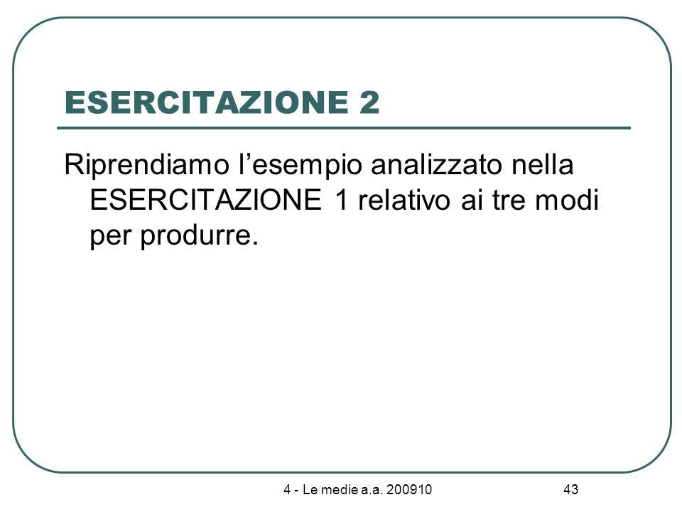 4 - Le medie a.a. 200910 43 ESERCITAZIONE 2 Riprendiamo lesempio analizzato nella ESERCITAZIONE 1 relativo ai tre modi per produrre.