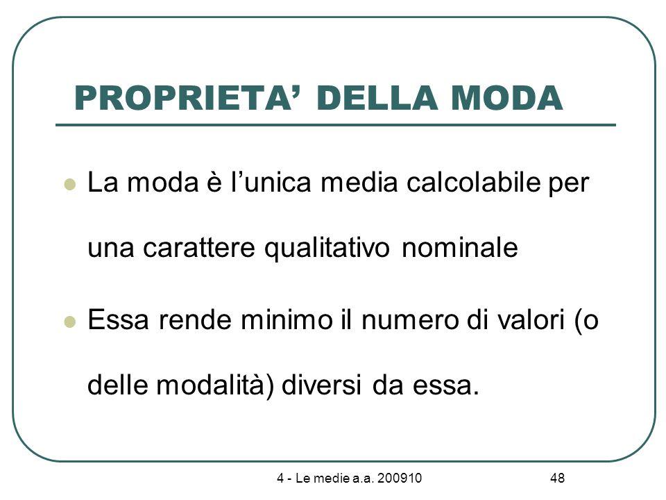 4 - Le medie a.a. 200910 48 PROPRIETA DELLA MODA La moda è lunica media calcolabile per una carattere qualitativo nominale Essa rende minimo il numero