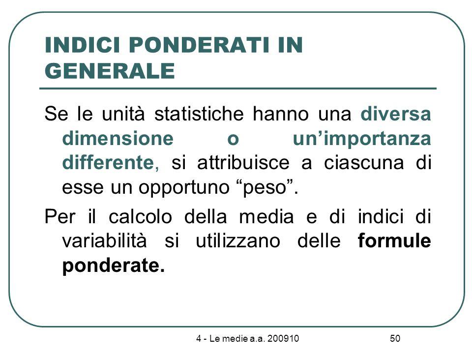4 - Le medie a.a. 200910 50 INDICI PONDERATI IN GENERALE Se le unità statistiche hanno una diversa dimensione o unimportanza differente, si attribuisc