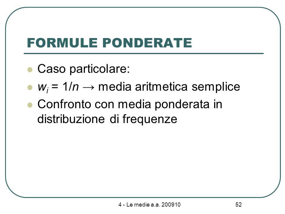 4 - Le medie a.a. 200910 52 FORMULE PONDERATE Caso particolare: w i = 1/n media aritmetica semplice Confronto con media ponderata in distribuzione di