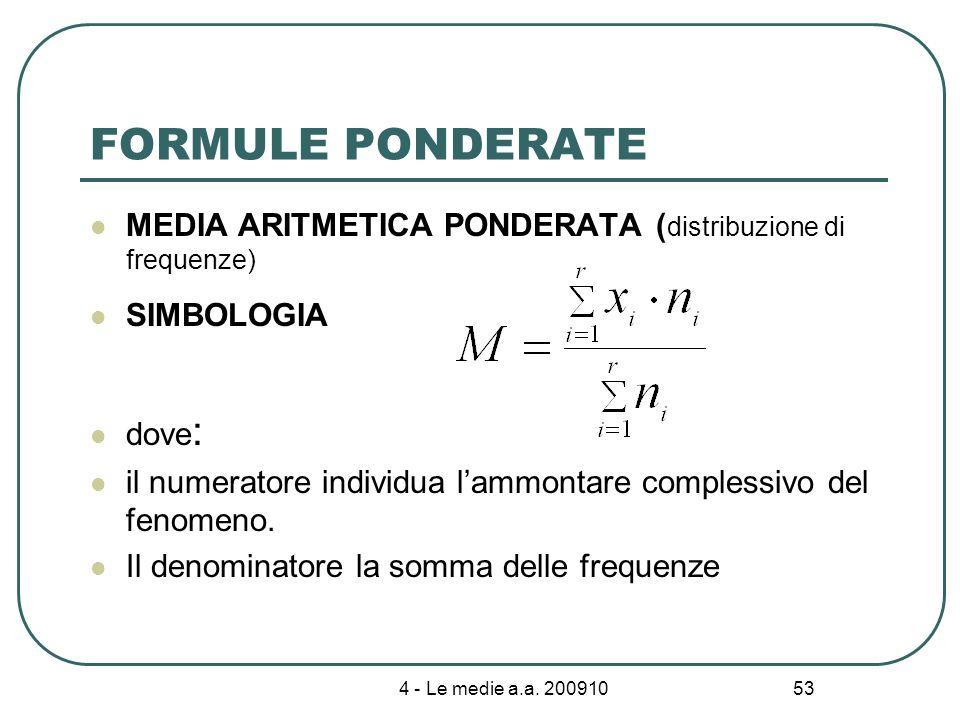 4 - Le medie a.a. 200910 53 FORMULE PONDERATE MEDIA ARITMETICA PONDERATA ( distribuzione di frequenze) SIMBOLOGIA dove : il numeratore individua lammo