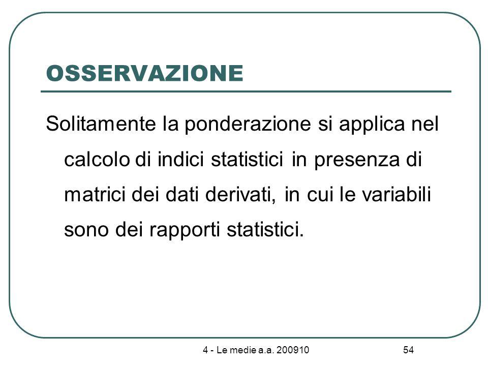 4 - Le medie a.a. 200910 54 OSSERVAZIONE Solitamente la ponderazione si applica nel calcolo di indici statistici in presenza di matrici dei dati deriv